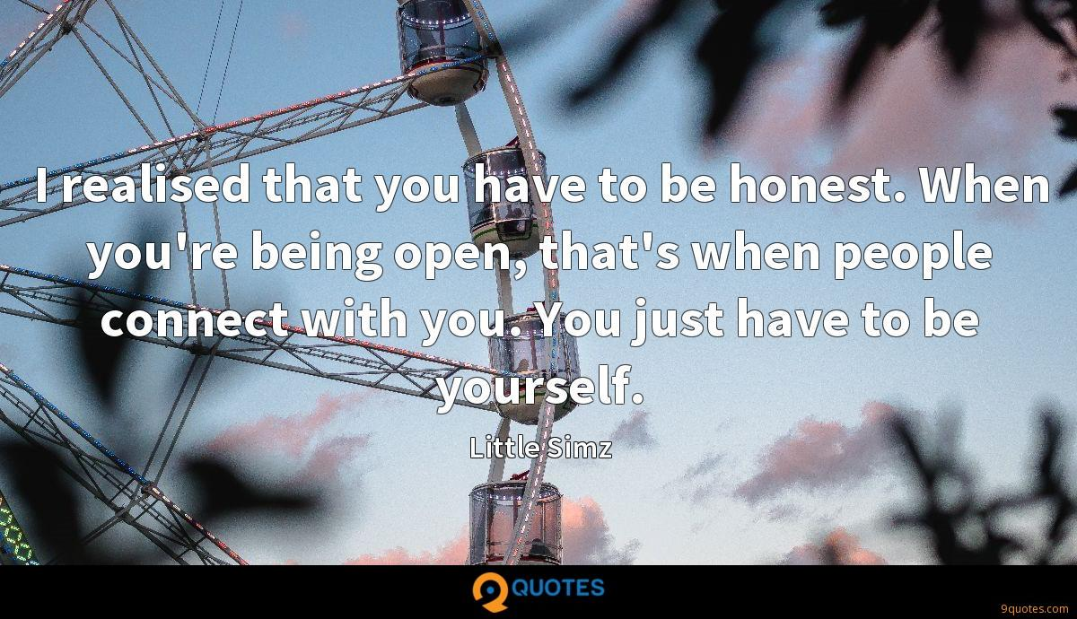 I realised that you have to be honest. When you're being open, that's when people connect with you. You just have to be yourself.