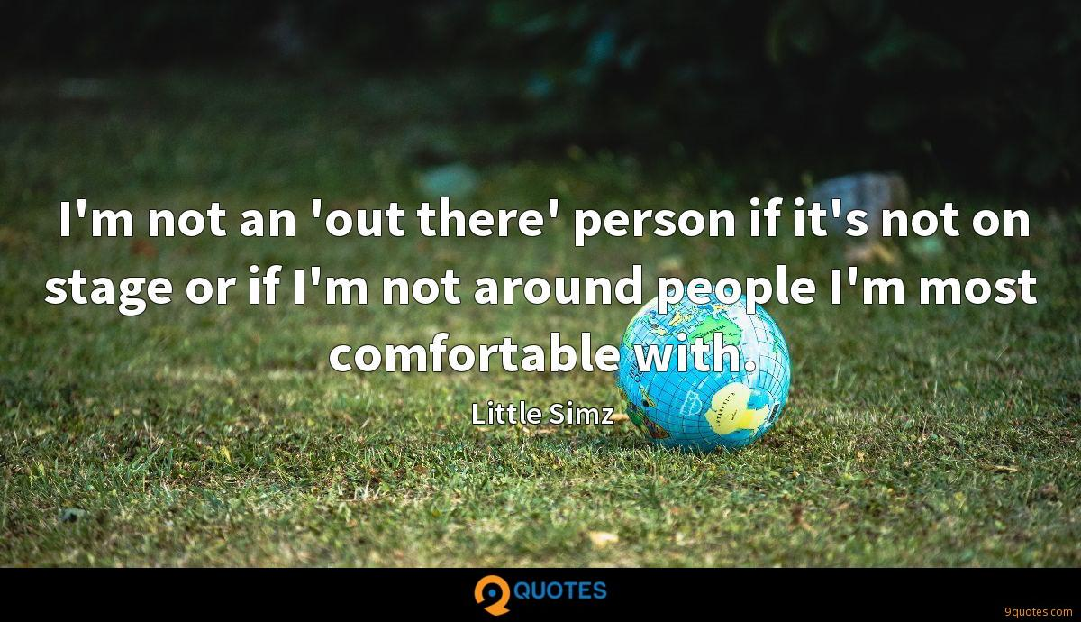 I'm not an 'out there' person if it's not on stage or if I'm not around people I'm most comfortable with.