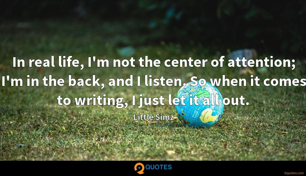 In real life, I'm not the center of attention; I'm in the back, and I listen. So when it comes to writing, I just let it all out.