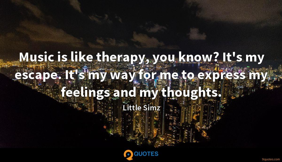 Music is like therapy, you know? It's my escape. It's my way for me to express my feelings and my thoughts.