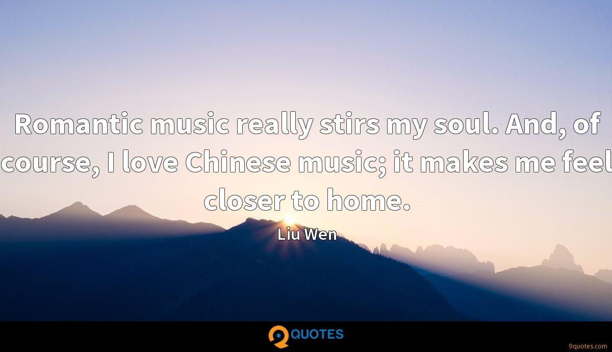 Romantic music really stirs my soul. And, of course, I love Chinese music; it makes me feel closer to home.