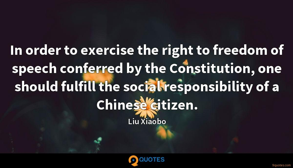 In order to exercise the right to freedom of speech conferred by the Constitution, one should fulfill the social responsibility of a Chinese citizen.