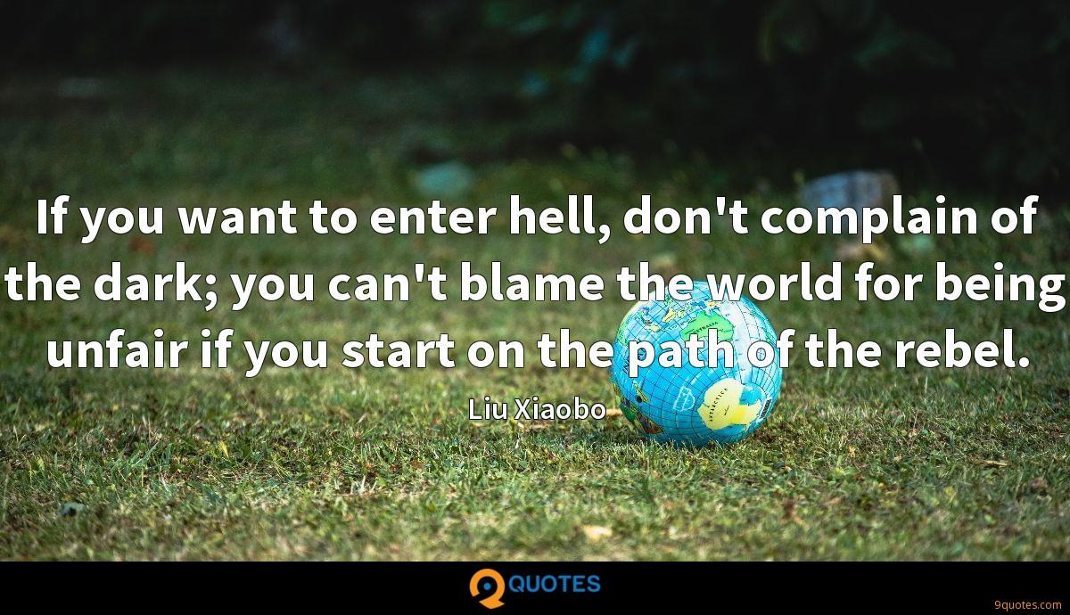 If you want to enter hell, don't complain of the dark; you can't blame the world for being unfair if you start on the path of the rebel.