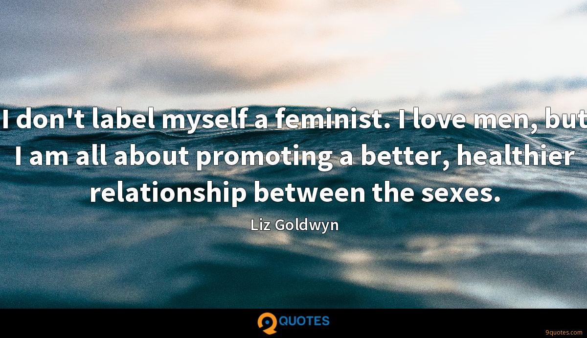 I don't label myself a feminist. I love men, but I am all about promoting a better, healthier relationship between the sexes.