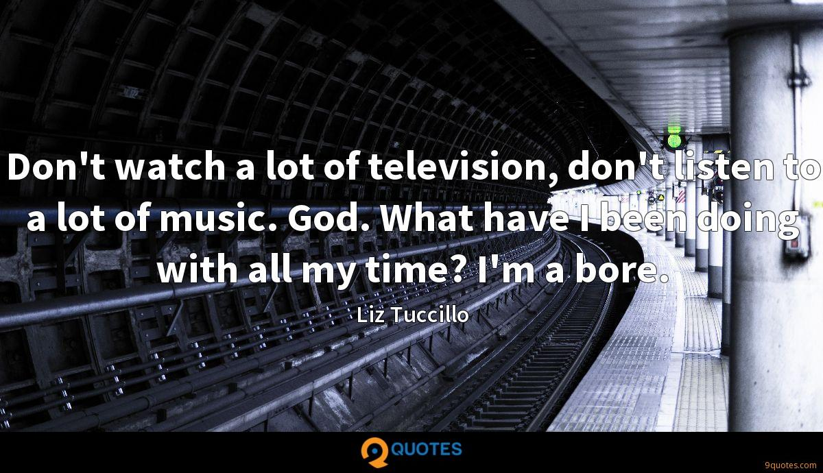 Don't watch a lot of television, don't listen to a lot of music. God. What have I been doing with all my time? I'm a bore.