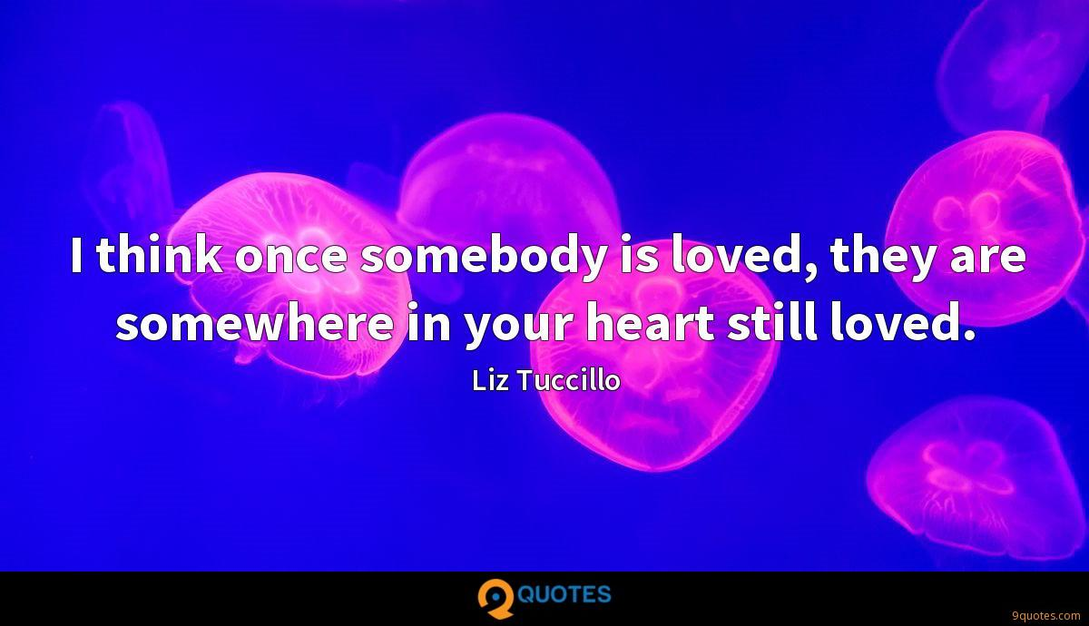 I think once somebody is loved, they are somewhere in your heart still loved.