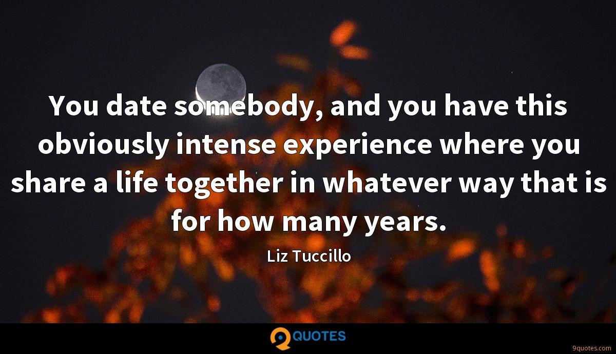 You date somebody, and you have this obviously intense experience where you share a life together in whatever way that is for how many years.