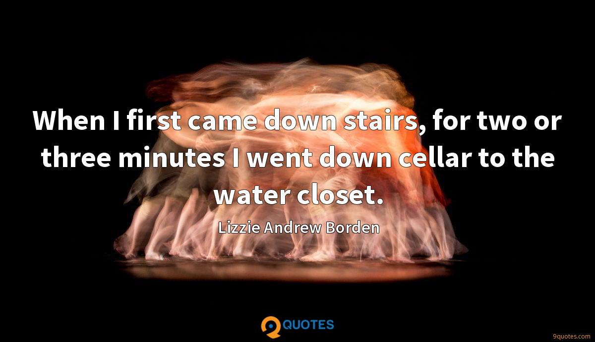When I first came down stairs, for two or three minutes I went down cellar to the water closet.