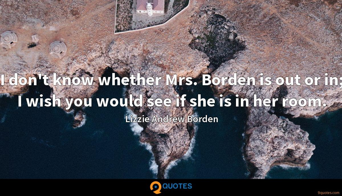 I don't know whether Mrs. Borden is out or in; I wish you would see if she is in her room.