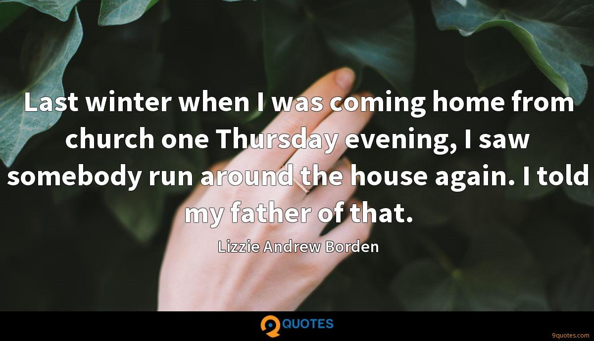 Last winter when I was coming home from church one Thursday evening, I saw somebody run around the house again. I told my father of that.