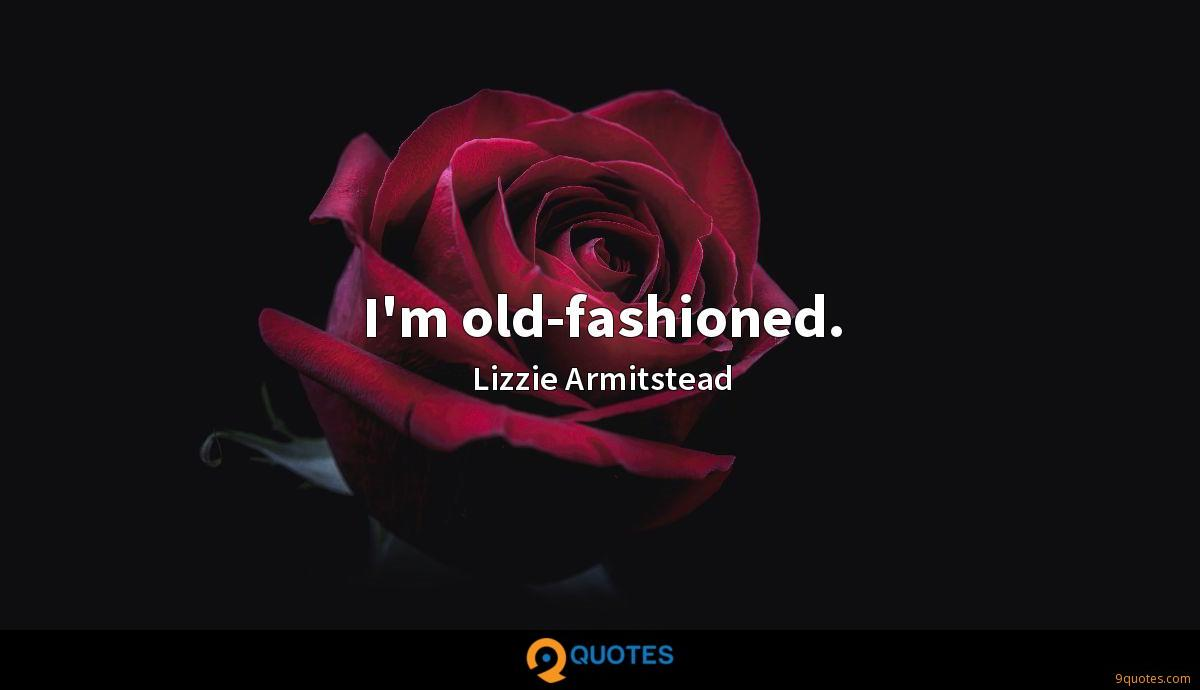 I'm old-fashioned.