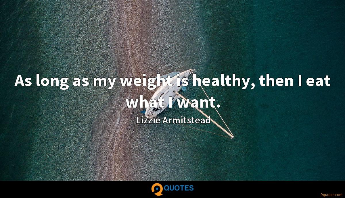 As long as my weight is healthy, then I eat what I want.