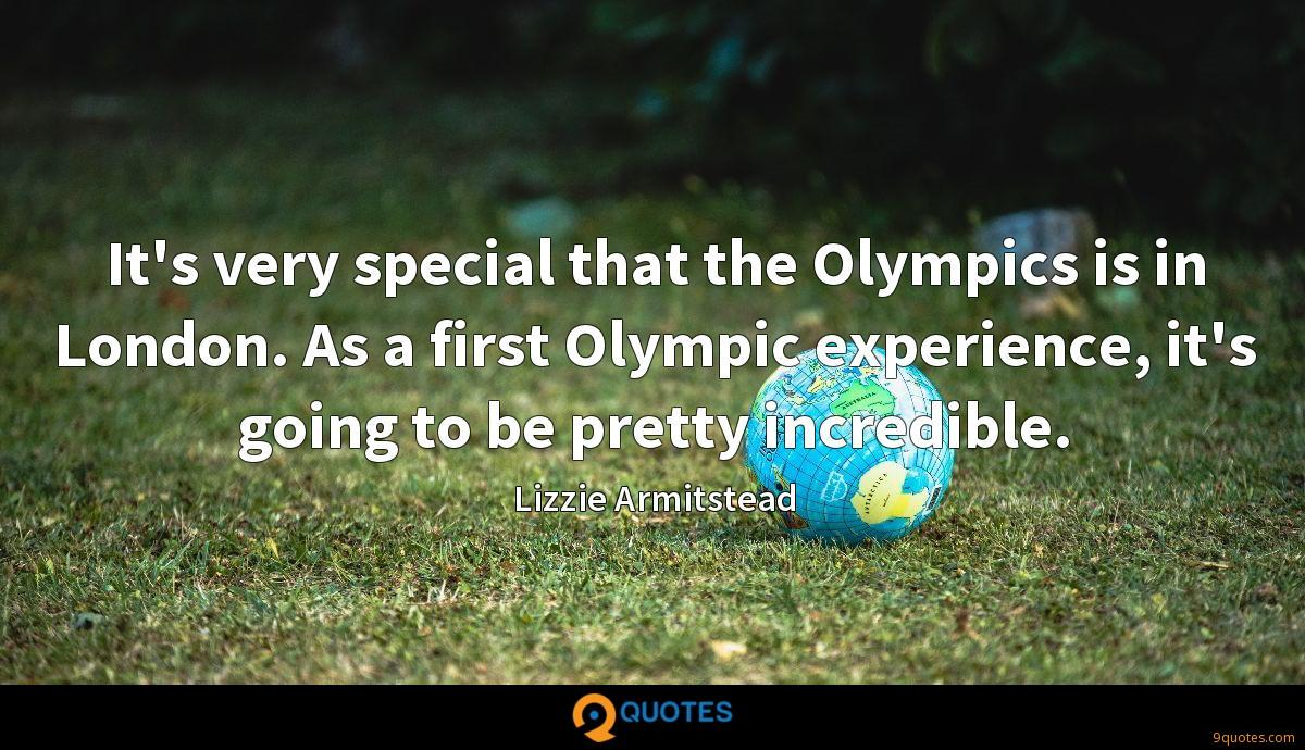 It's very special that the Olympics is in London. As a first Olympic experience, it's going to be pretty incredible.