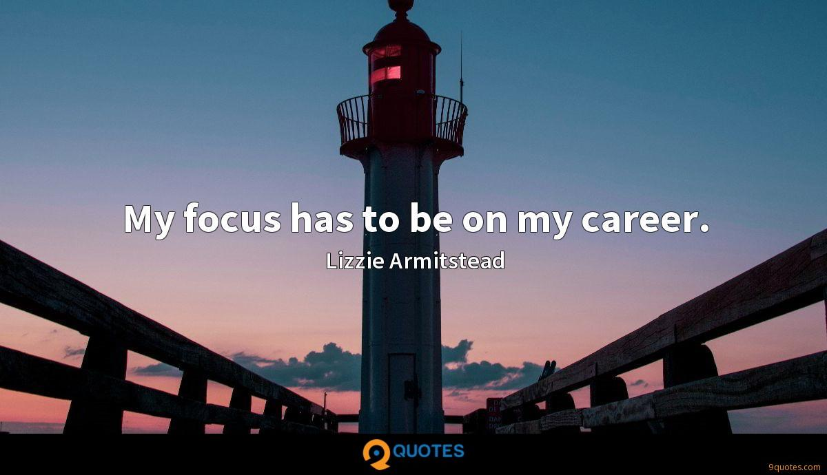 My focus has to be on my career.