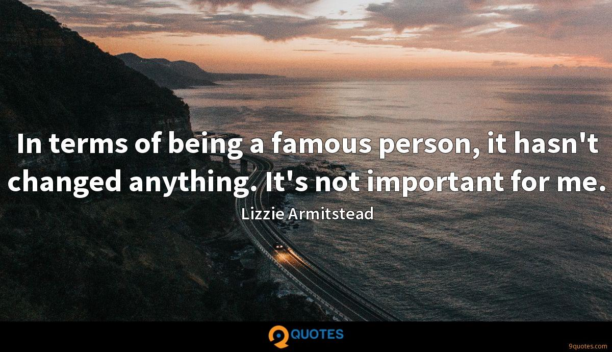 In terms of being a famous person, it hasn't changed anything. It's not important for me.