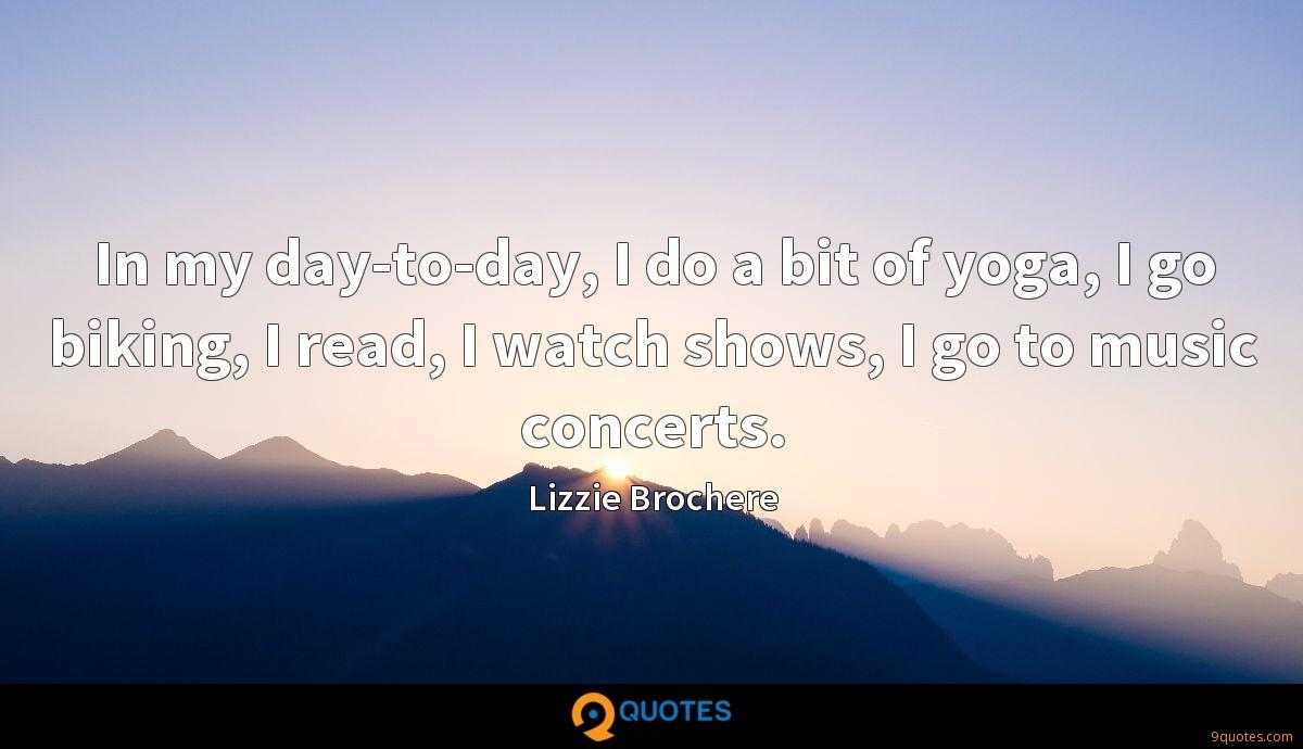 In my day-to-day, I do a bit of yoga, I go biking, I read, I watch shows, I go to music concerts.