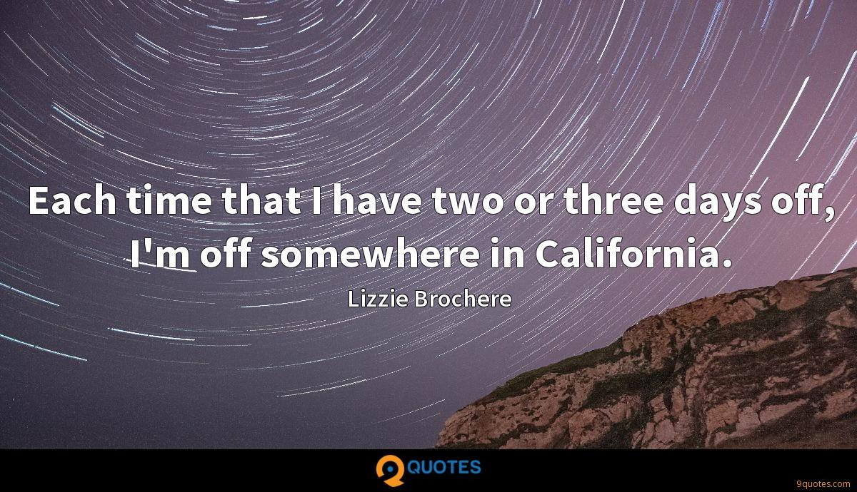 Each time that I have two or three days off, I'm off somewhere in California.