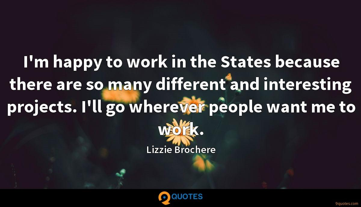 I'm happy to work in the States because there are so many different and interesting projects. I'll go wherever people want me to work.