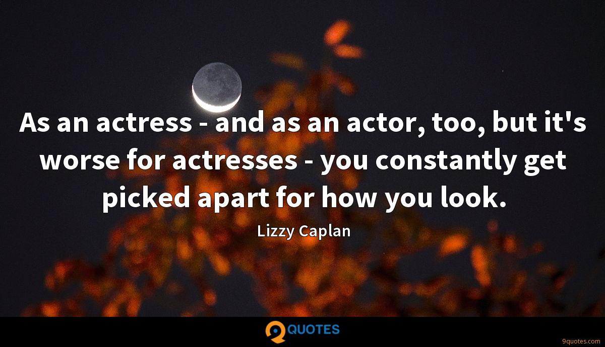 As an actress - and as an actor, too, but it's worse for actresses - you constantly get picked apart for how you look.