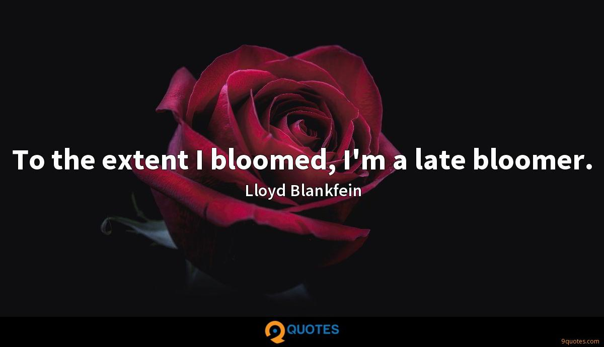 To the extent I bloomed, I'm a late bloomer.