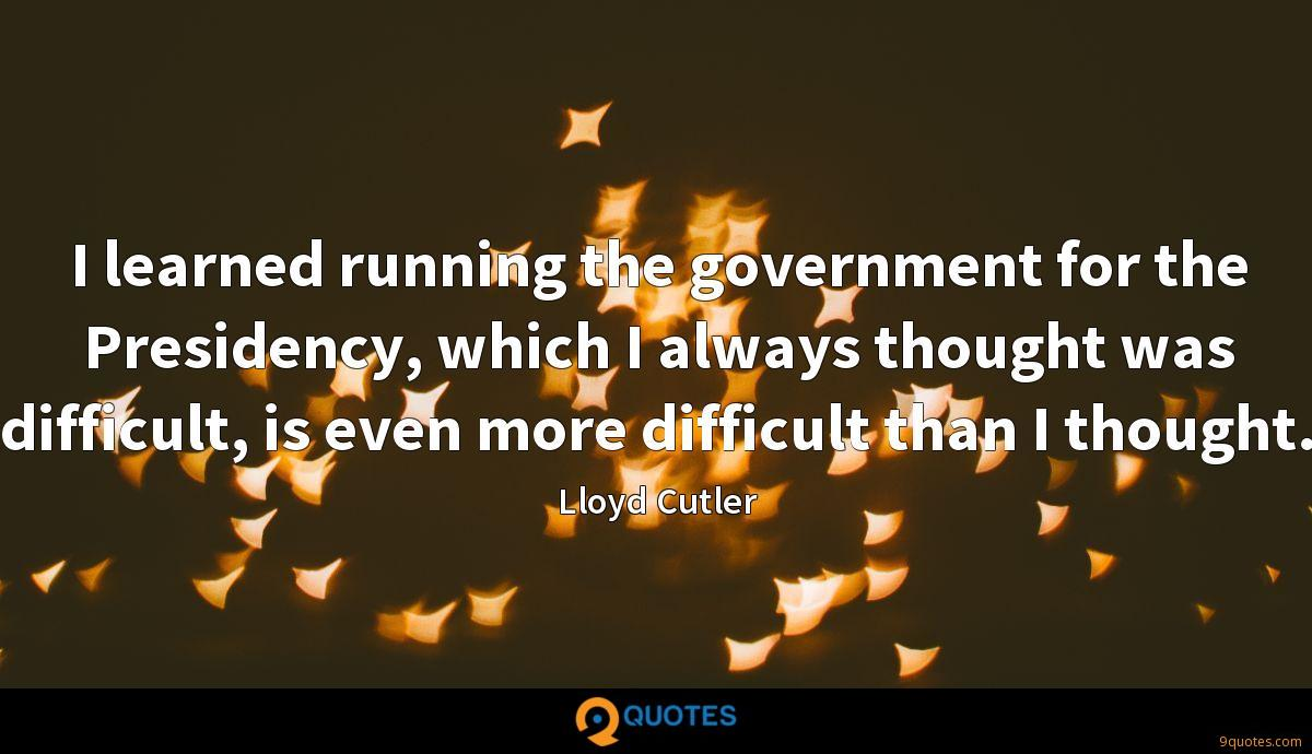 I learned running the government for the Presidency, which I always thought was difficult, is even more difficult than I thought.