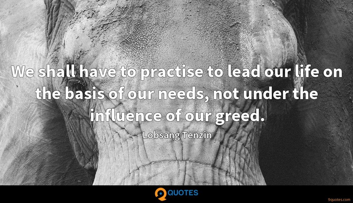 We shall have to practise to lead our life on the basis of our needs, not under the influence of our greed.