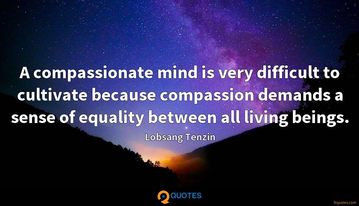 A compassionate mind is very difficult to cultivate because compassion demands a sense of equality between all living beings.