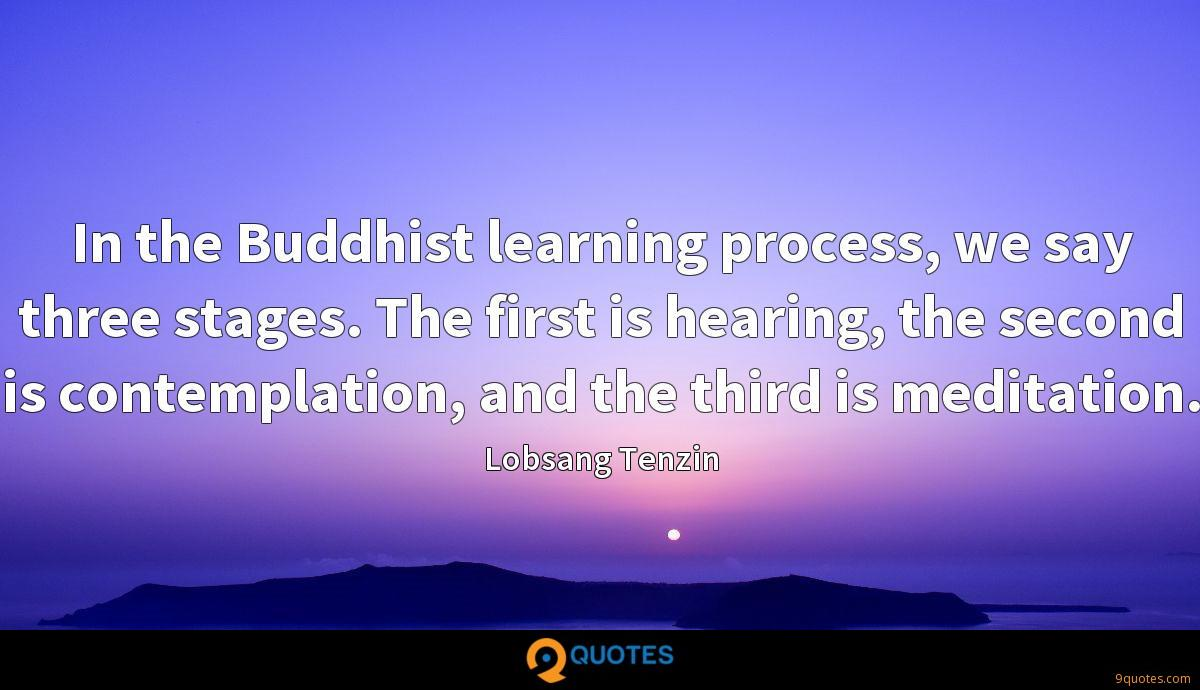 In the Buddhist learning process, we say three stages. The first is hearing, the second is contemplation, and the third is meditation.