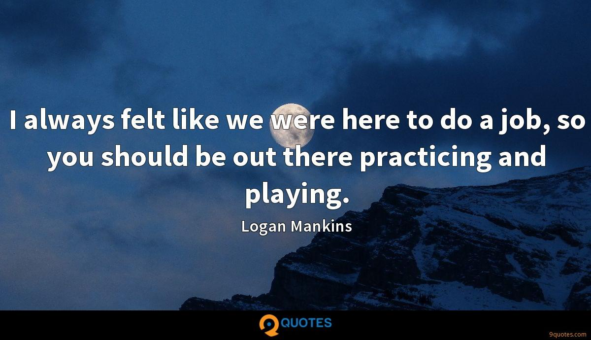 I always felt like we were here to do a job, so you should be out there practicing and playing.