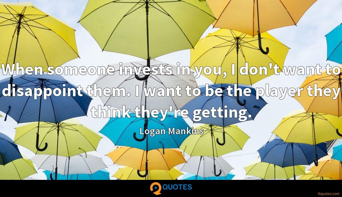 When someone invests in you, I don't want to disappoint them. I want to be the player they think they're getting.
