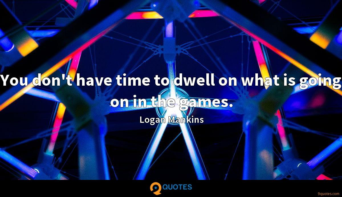 You don't have time to dwell on what is going on in the games.