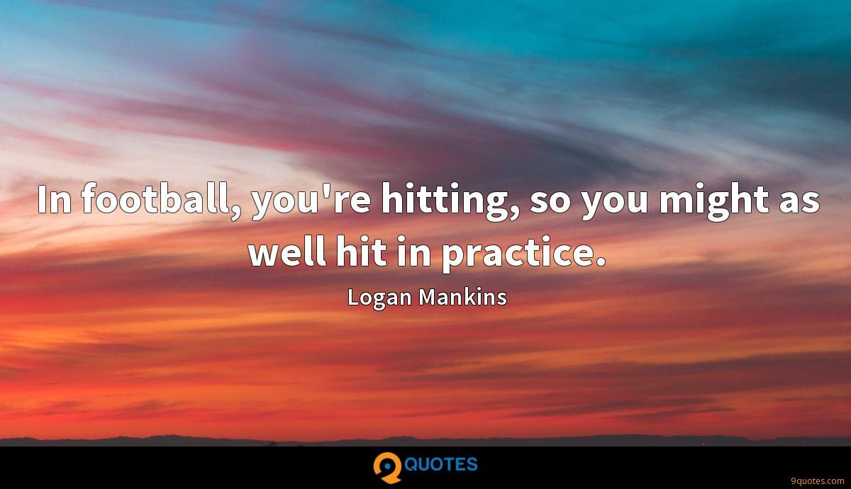 In football, you're hitting, so you might as well hit in practice.