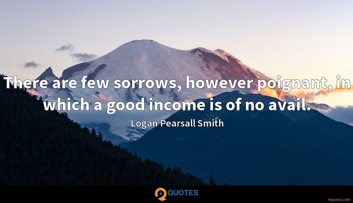 There are few sorrows, however poignant, in which a good income is of no avail.