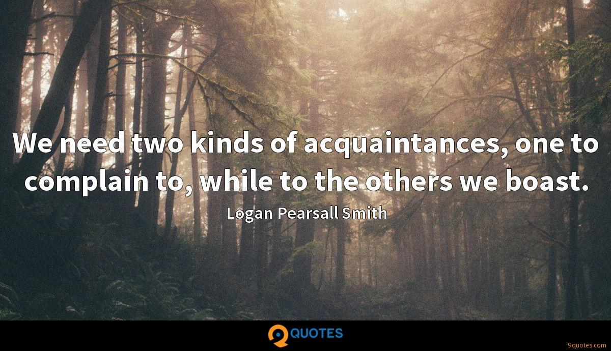 We need two kinds of acquaintances, one to complain to, while to the others we boast.