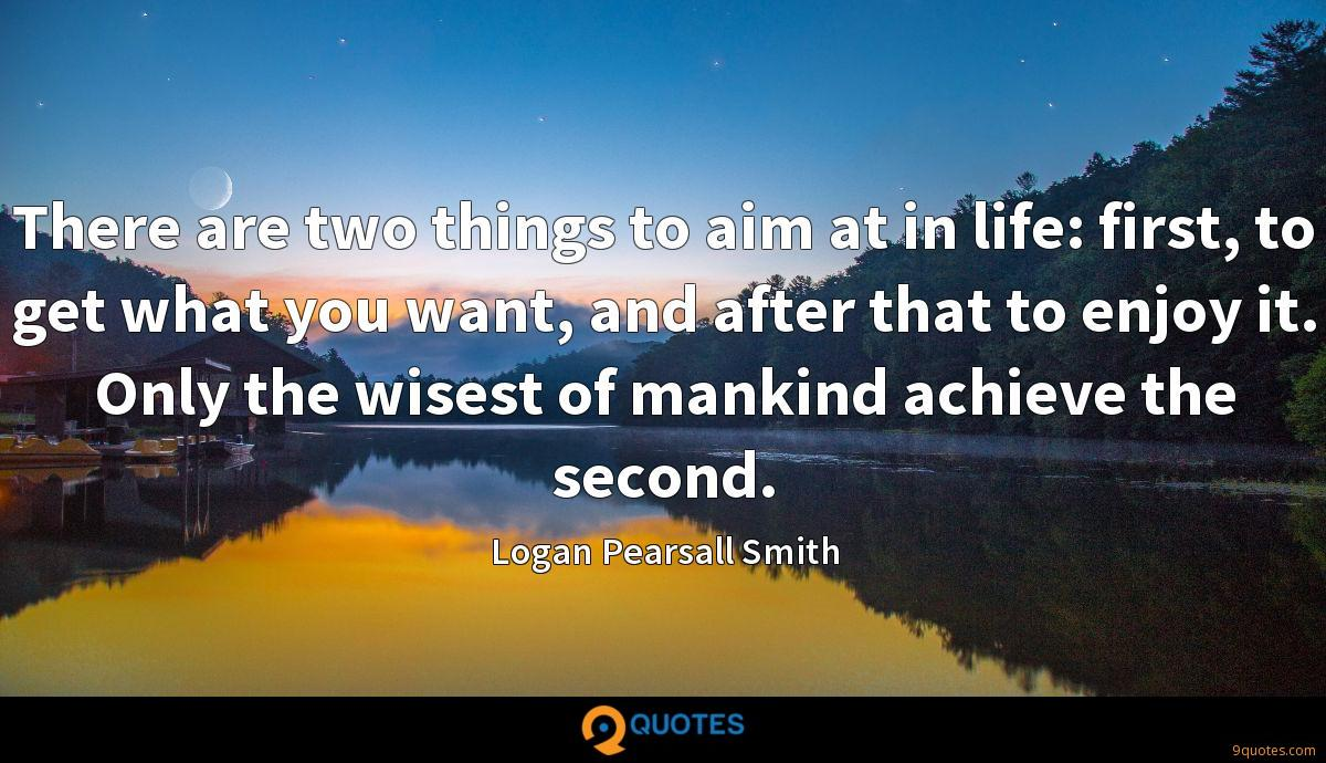 There are two things to aim at in life: first, to get what you want, and after that to enjoy it. Only the wisest of mankind achieve the second.