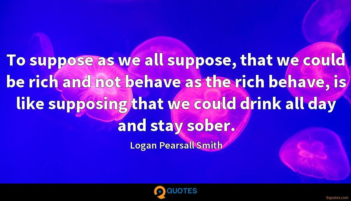 To suppose as we all suppose, that we could be rich and not behave as the rich behave, is like supposing that we could drink all day and stay sober.