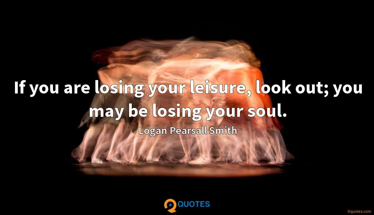 If you are losing your leisure, look out; you may be losing your soul.
