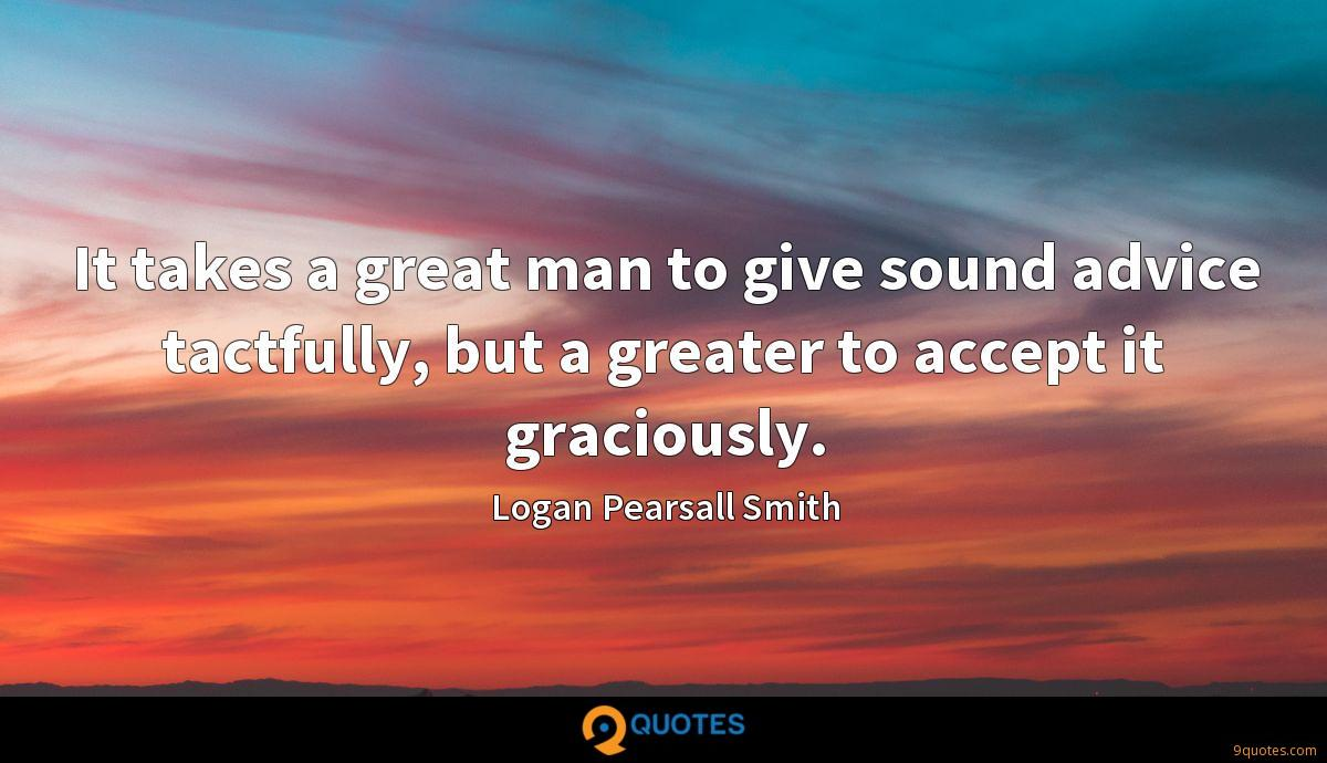 It takes a great man to give sound advice tactfully, but a greater to accept it graciously.