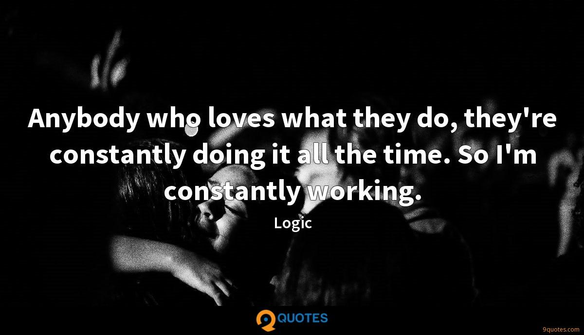Anybody who loves what they do, they're constantly doing it all the time. So I'm constantly working.