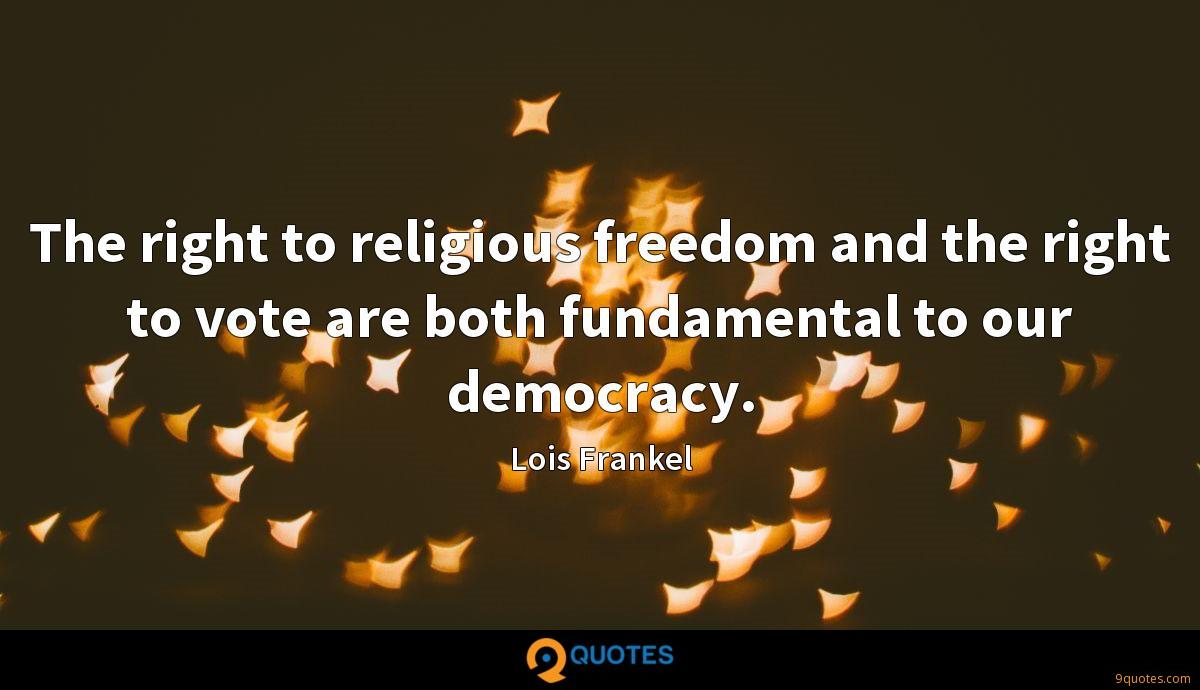 The right to religious freedom and the right to vote are both fundamental to our democracy.