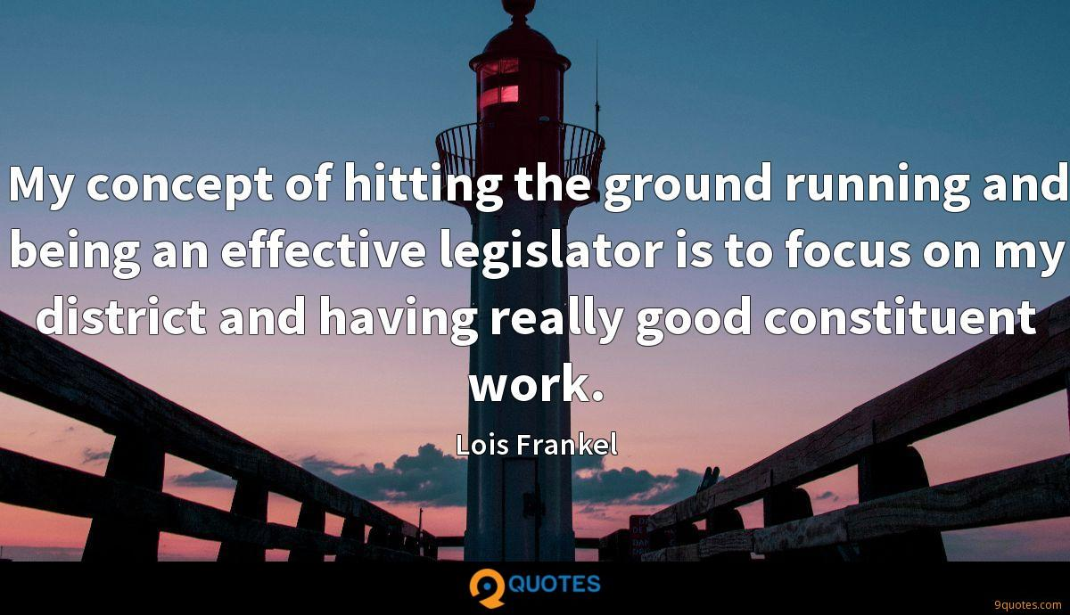 My concept of hitting the ground running and being an effective legislator is to focus on my district and having really good constituent work.