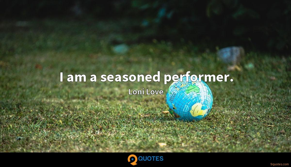 I am a seasoned performer.