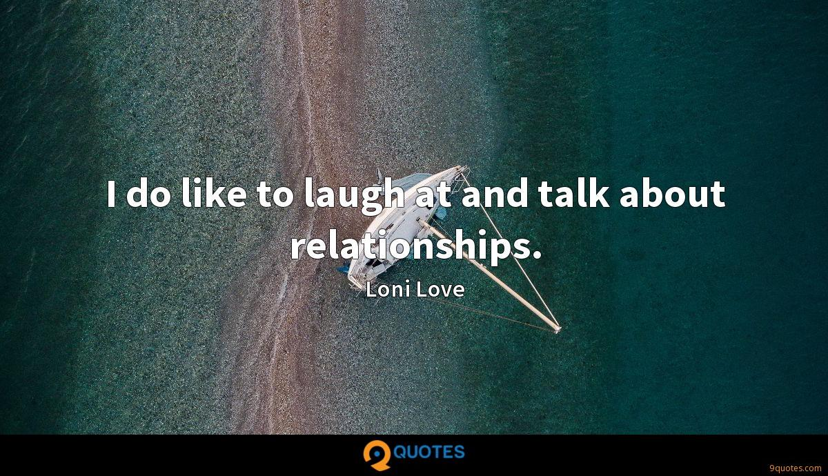 I do like to laugh at and talk about relationships.