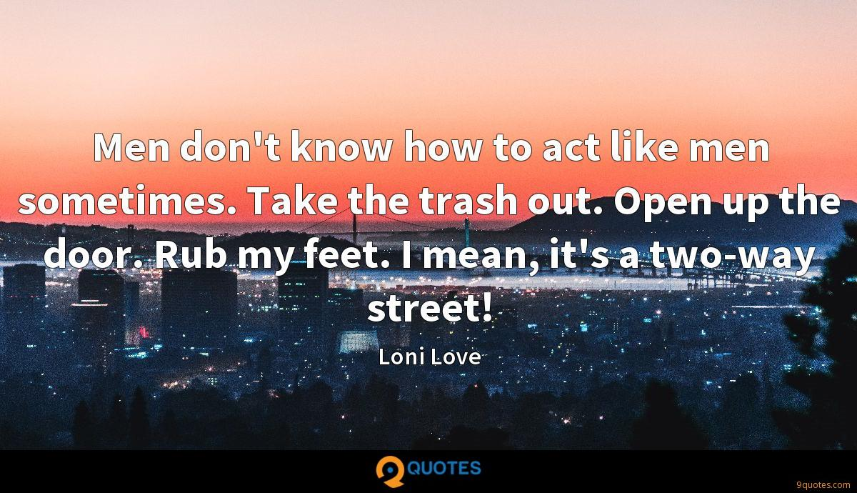 Men don't know how to act like men sometimes. Take the trash out. Open up the door. Rub my feet. I mean, it's a two-way street!