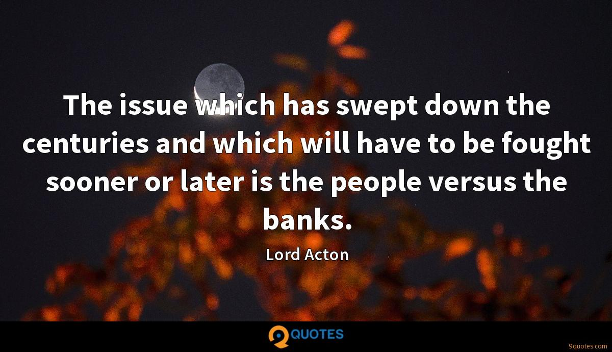 The issue which has swept down the centuries and which will have to be fought sooner or later is the people versus the banks.