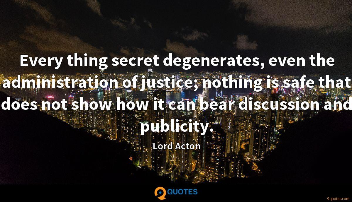 Every thing secret degenerates, even the administration of justice; nothing is safe that does not show how it can bear discussion and publicity.