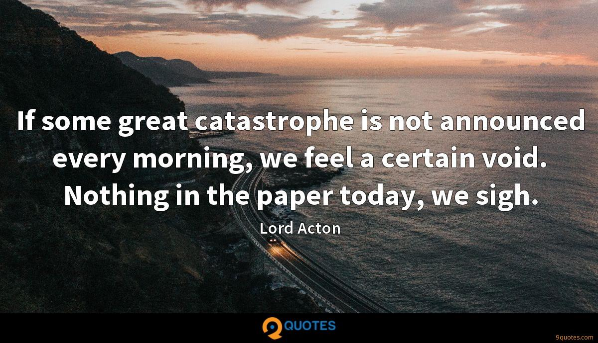 If some great catastrophe is not announced every morning, we feel a certain void. Nothing in the paper today, we sigh.
