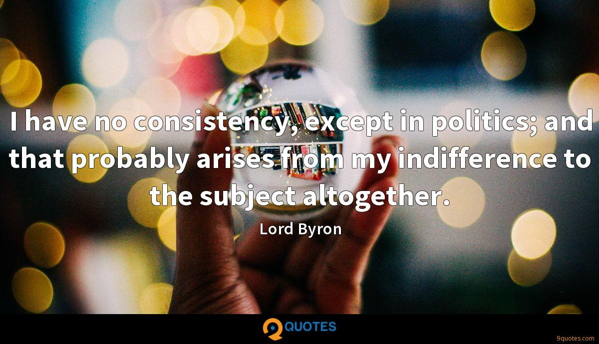 I have no consistency, except in politics; and that probably arises from my indifference to the subject altogether.
