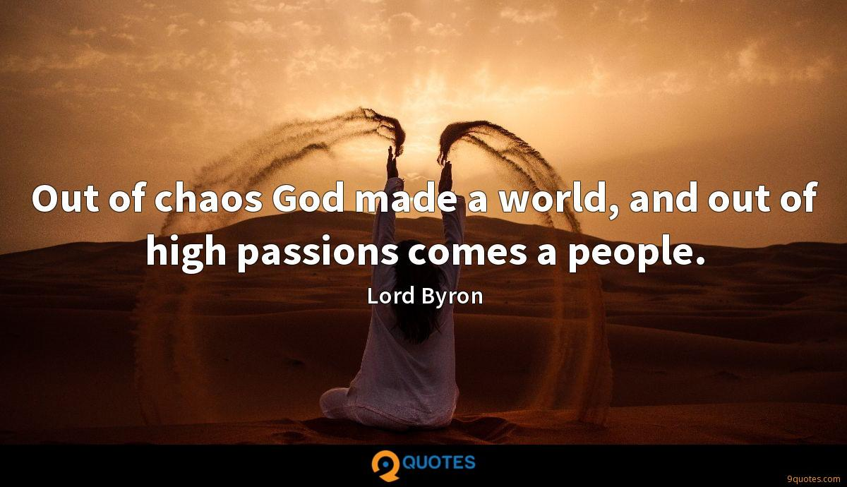 Out of chaos God made a world, and out of high passions