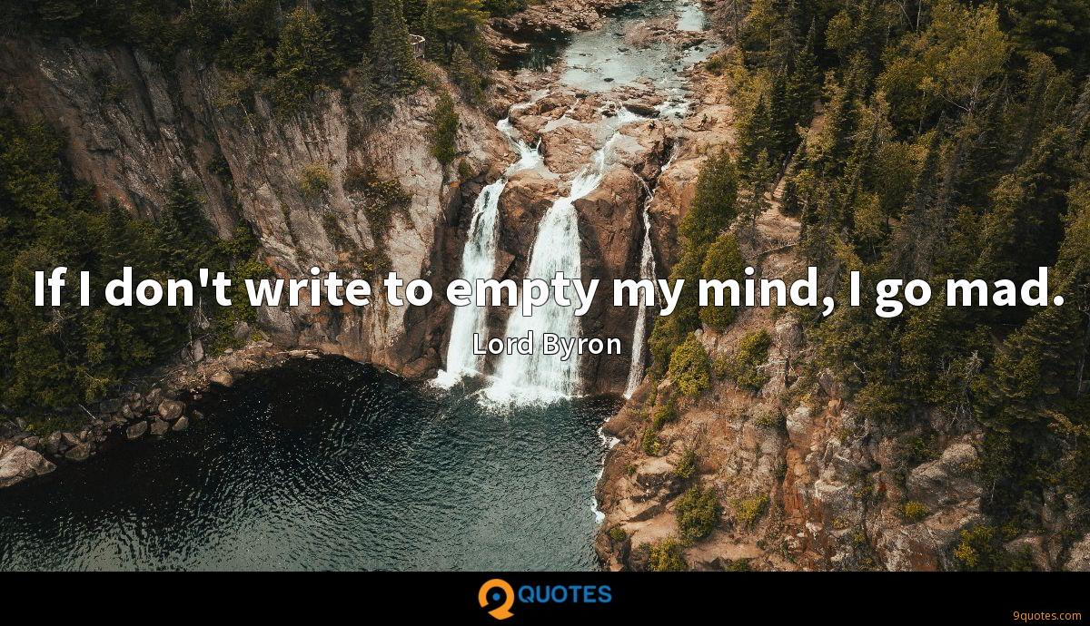 If I don't write to empty my mind, I go mad.